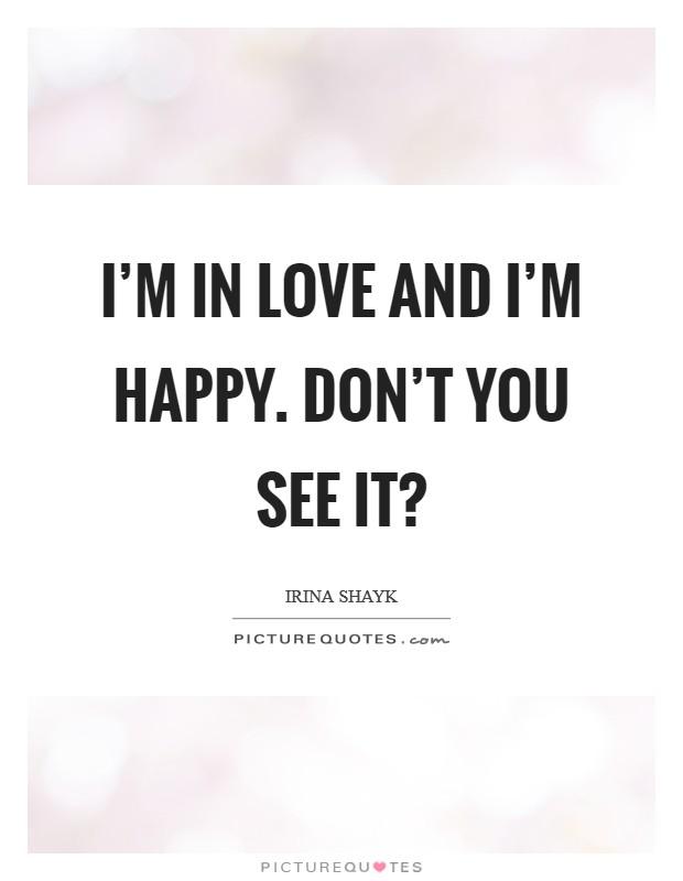 I'm in love and I'm happy. Don't you see it? Picture Quote #1