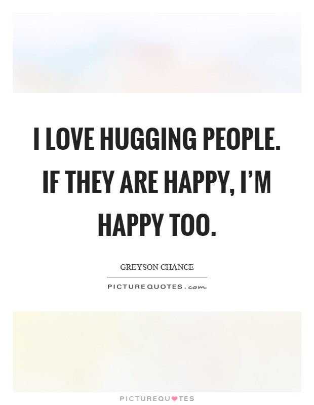 I love hugging people. If they are happy, I'm happy too Picture Quote #1
