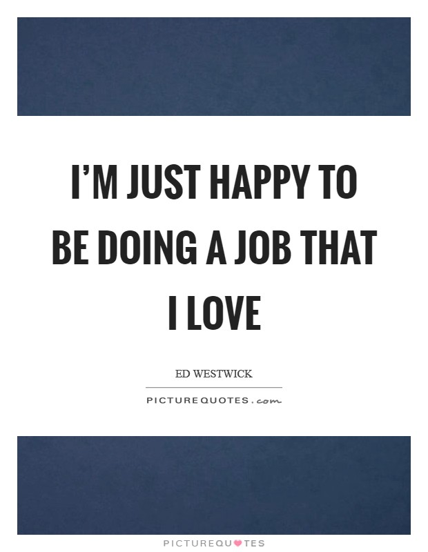 I'm just happy to be doing a job that I love Picture Quote #1