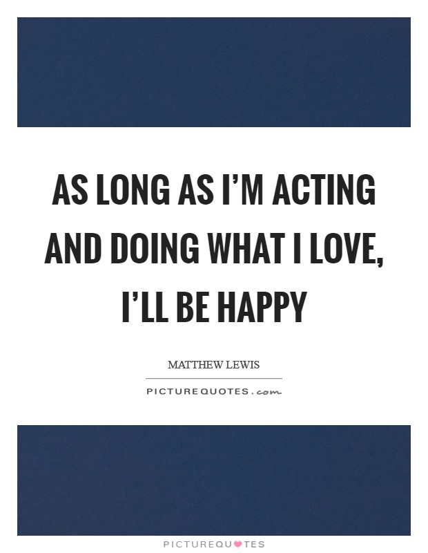 As long as I'm acting and doing what I love, I'll be happy Picture Quote #1