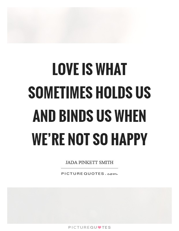 Love is what sometimes holds us and binds us when we're not so happy Picture Quote #1