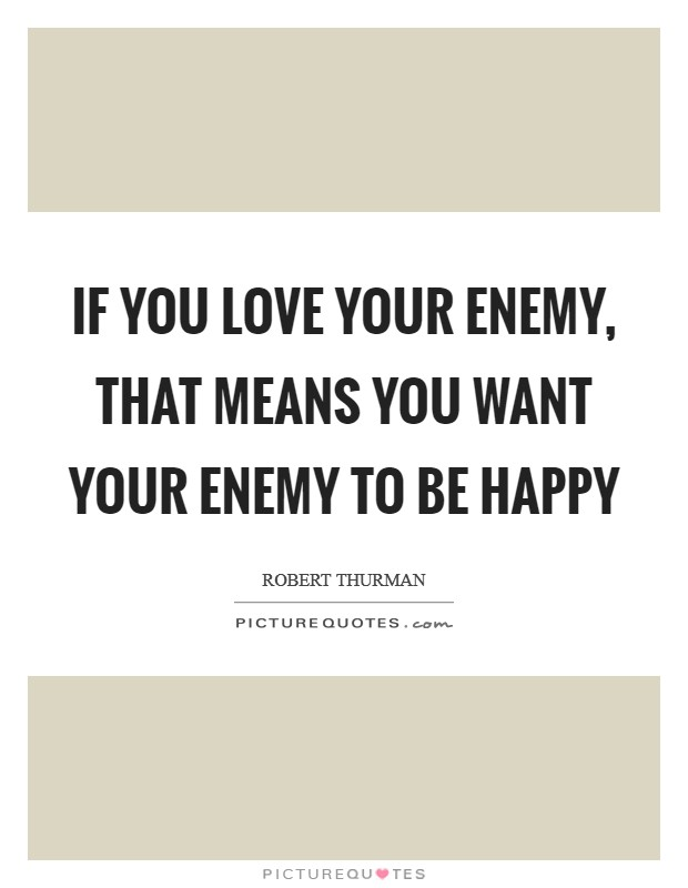 If you love your enemy, that means you want your enemy to be happy Picture Quote #1
