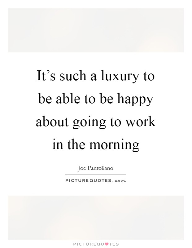 It's such a luxury to be able to be happy about going to work in the morning Picture Quote #1