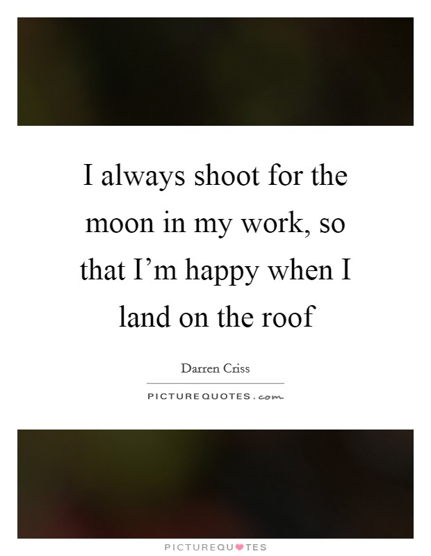 I always shoot for the moon in my work, so that I'm happy when I land on the roof Picture Quote #1