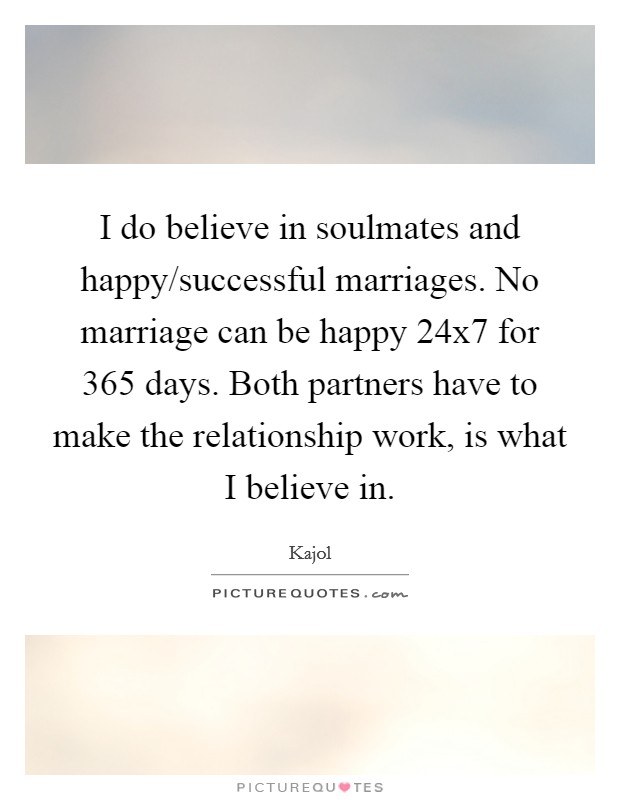 I do believe in soulmates and happy/successful marriages. No marriage can be happy 24x7 for 365 days. Both partners have to make the relationship work, is what I believe in Picture Quote #1