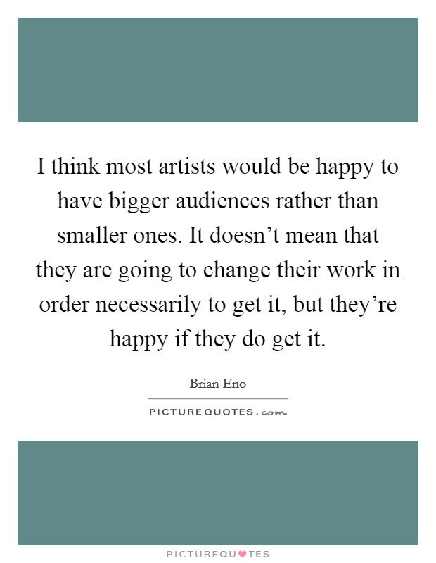 I think most artists would be happy to have bigger audiences rather than smaller ones. It doesn't mean that they are going to change their work in order necessarily to get it, but they're happy if they do get it Picture Quote #1