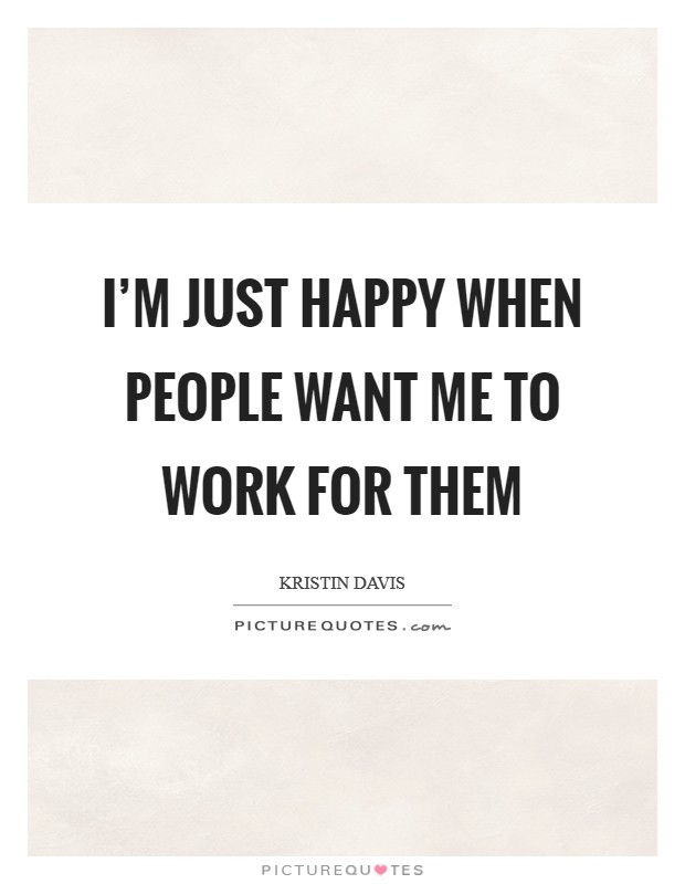 I'm just happy when people want me to work for them Picture Quote #1