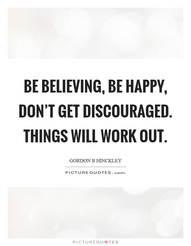 Be believing, be happy, don't get discouraged. Things will work out Picture Quote #1