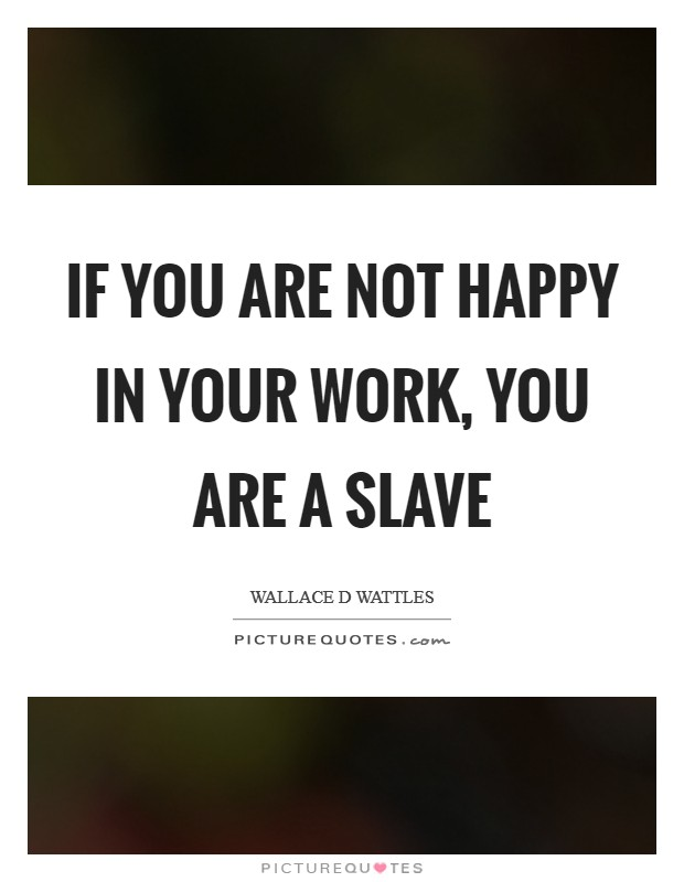 If you are not happy in your work, you are a slave Picture Quote #1