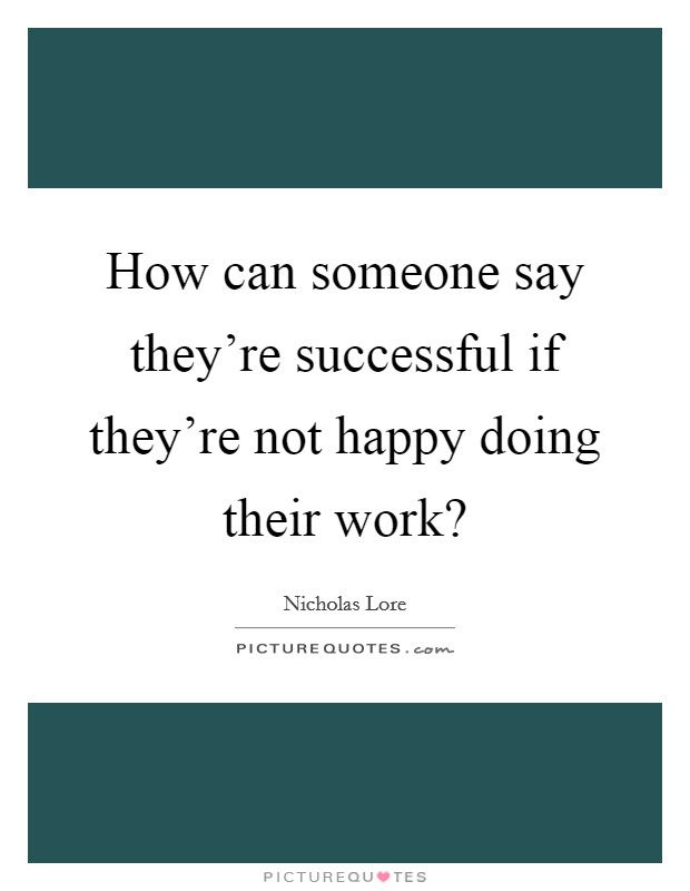 How can someone say they're successful if they're not happy doing their work? Picture Quote #1
