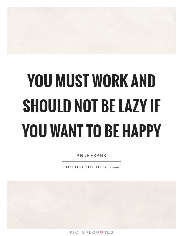 You must work and should not be lazy if you want to be happy Picture Quote #1