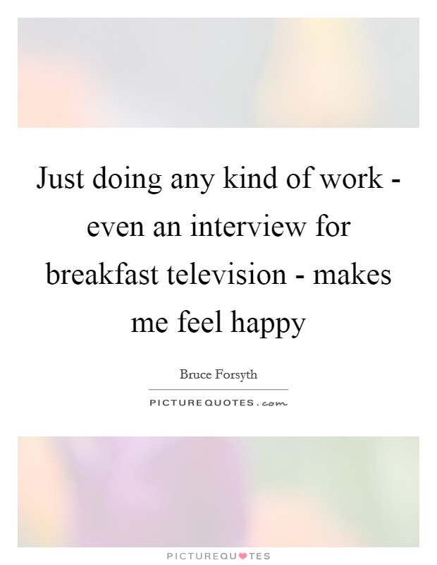 Just doing any kind of work - even an interview for breakfast television - makes me feel happy Picture Quote #1