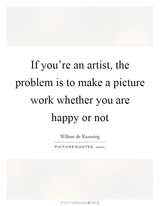 If you're an artist, the problem is to make a picture work whether you are happy or not Picture Quote #1