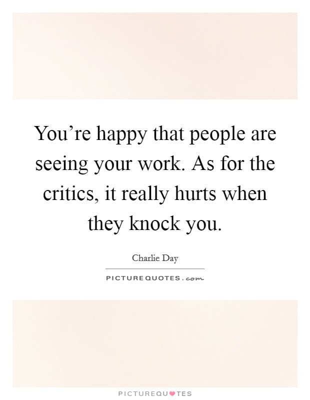 You're happy that people are seeing your work. As for the critics, it really hurts when they knock you Picture Quote #1