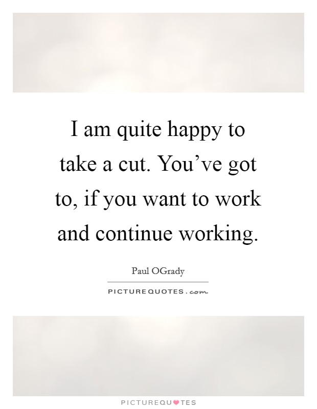 I am quite happy to take a cut. You've got to, if you want to work and continue working Picture Quote #1