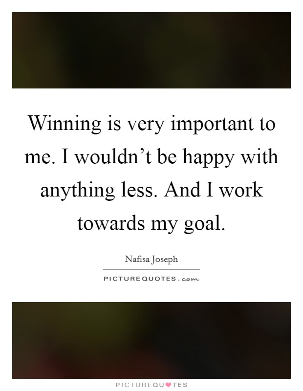 Winning is very important to me. I wouldn't be happy with anything less. And I work towards my goal Picture Quote #1