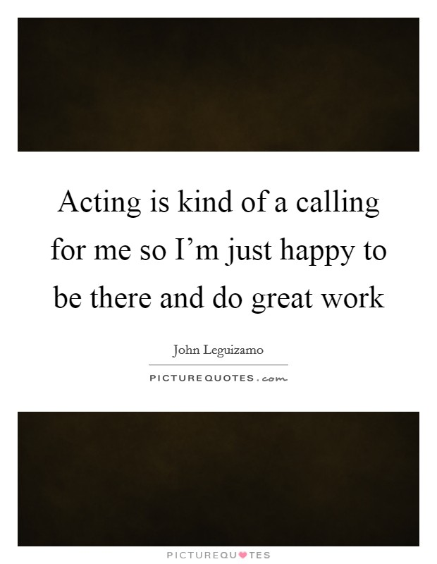 Acting is kind of a calling for me so I'm just happy to be there and do great work Picture Quote #1