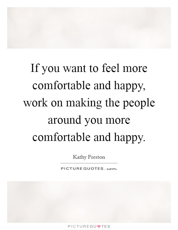 If you want to feel more comfortable and happy, work on making the people around you more comfortable and happy Picture Quote #1