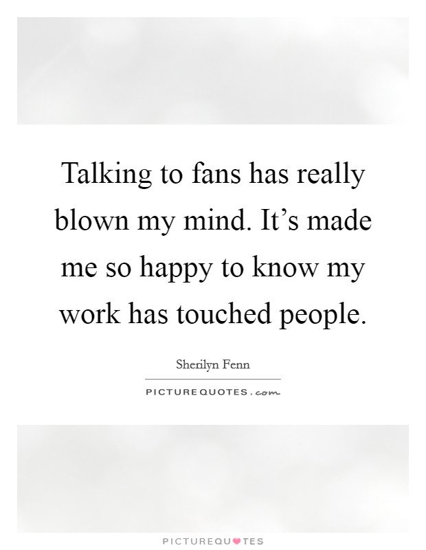 Talking to fans has really blown my mind. It's made me so happy to know my work has touched people Picture Quote #1