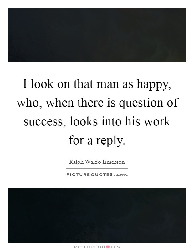 I look on that man as happy, who, when there is question of success, looks into his work for a reply Picture Quote #1