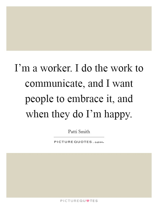 I'm a worker. I do the work to communicate, and I want people to embrace it, and when they do I'm happy Picture Quote #1