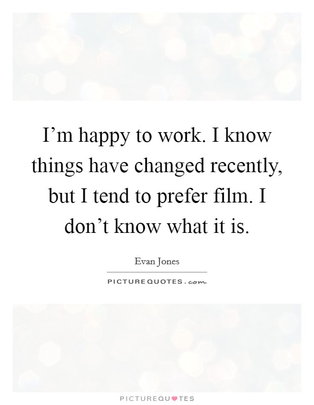 I'm happy to work. I know things have changed recently, but I tend to prefer film. I don't know what it is Picture Quote #1