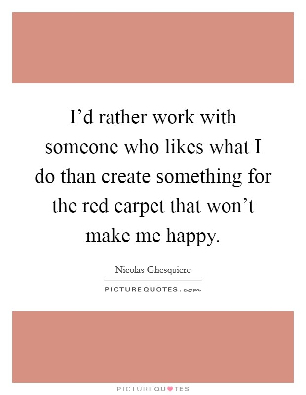 I'd rather work with someone who likes what I do than create something for the red carpet that won't make me happy Picture Quote #1
