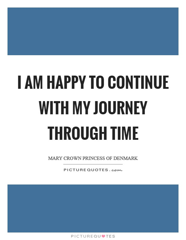 I am happy to continue with my journey through time Picture Quote #1