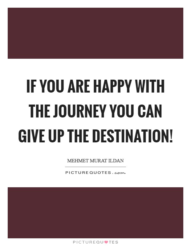 If you are happy with the journey you can give up the destination! Picture Quote #1
