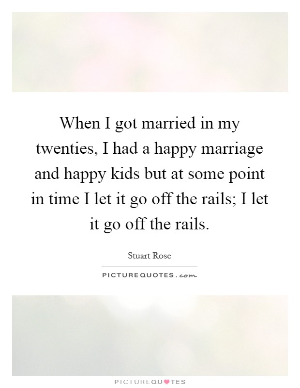 When I got married in my twenties, I had a happy marriage and happy kids but at some point in time I let it go off the rails; I let it go off the rails Picture Quote #1