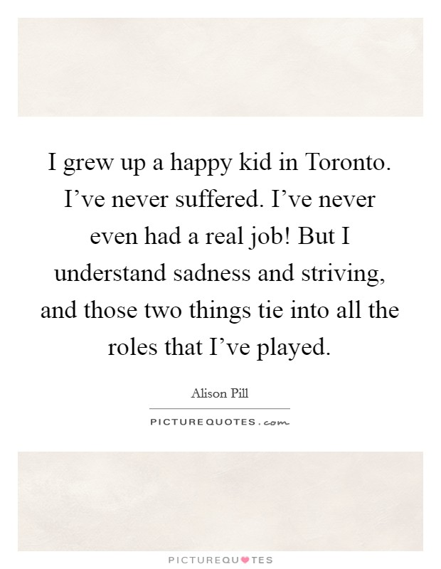 I grew up a happy kid in Toronto. I've never suffered. I've never even had a real job! But I understand sadness and striving, and those two things tie into all the roles that I've played Picture Quote #1