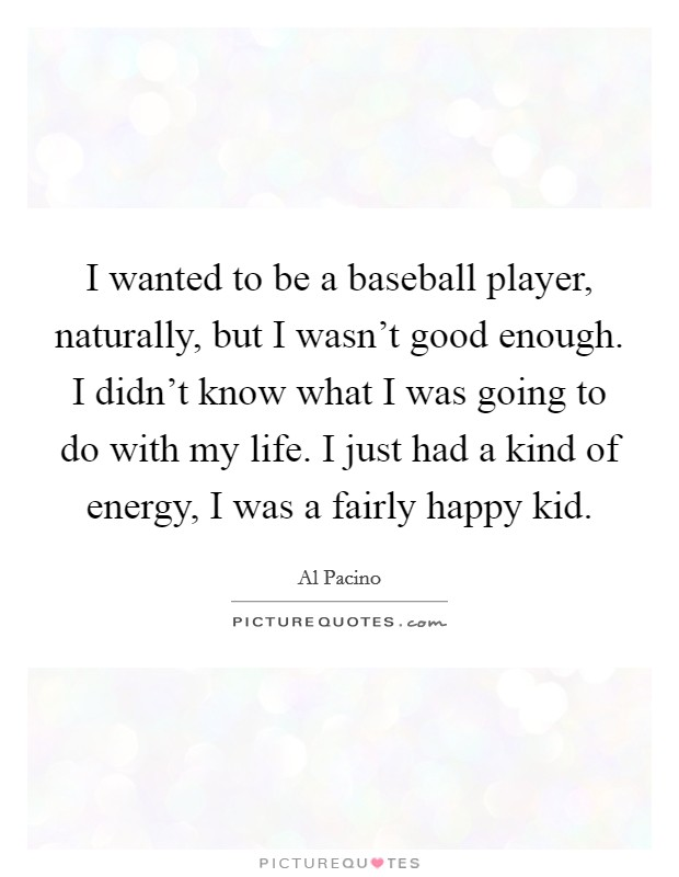 I wanted to be a baseball player, naturally, but I wasn't good enough. I didn't know what I was going to do with my life. I just had a kind of energy, I was a fairly happy kid Picture Quote #1