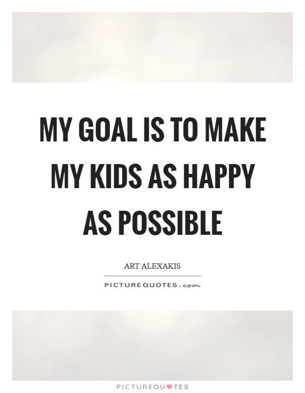 My goal is to make my kids as happy as possible Picture Quote #1