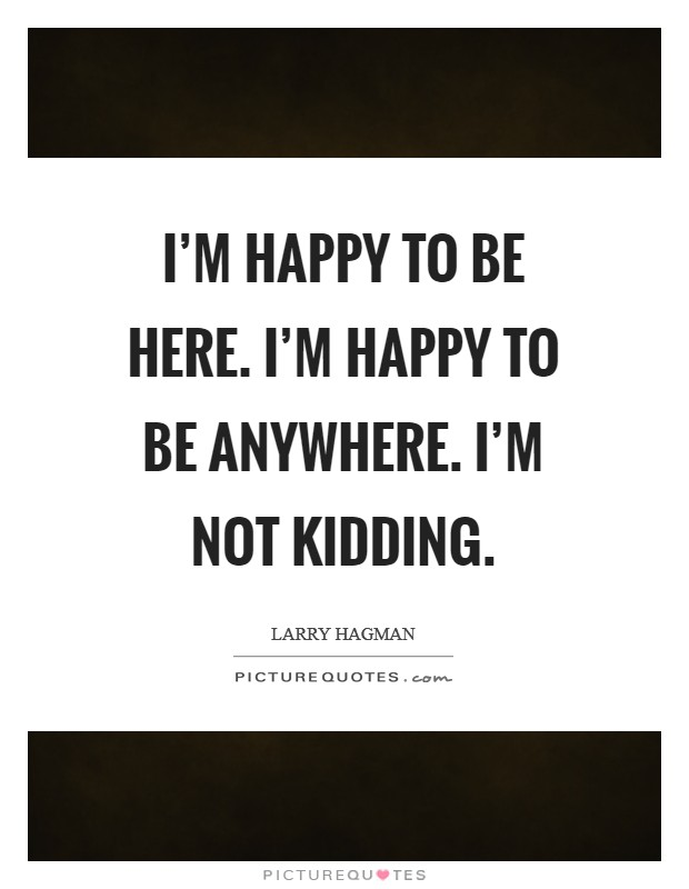 I'm happy to be here. I'm happy to be anywhere. I'm not kidding Picture Quote #1