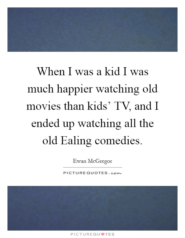 When I was a kid I was much happier watching old movies than kids' TV, and I ended up watching all the old Ealing comedies Picture Quote #1