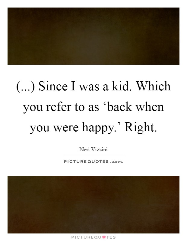 (...) Since I was a kid. Which you refer to as 'back when you were happy.' Right Picture Quote #1