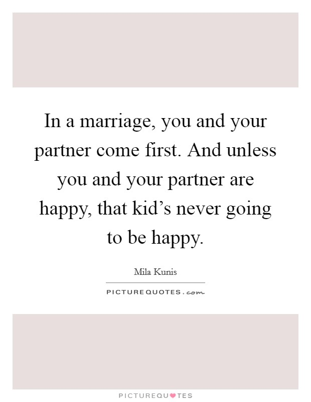 In a marriage, you and your partner come first. And unless you and your partner are happy, that kid's never going to be happy Picture Quote #1