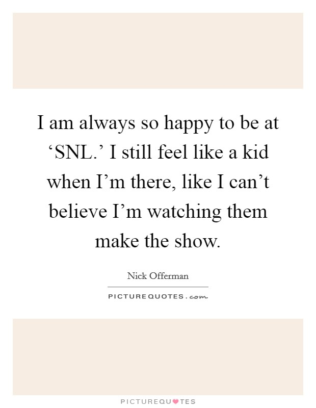 I am always so happy to be at 'SNL.' I still feel like a kid when I'm there, like I can't believe I'm watching them make the show Picture Quote #1
