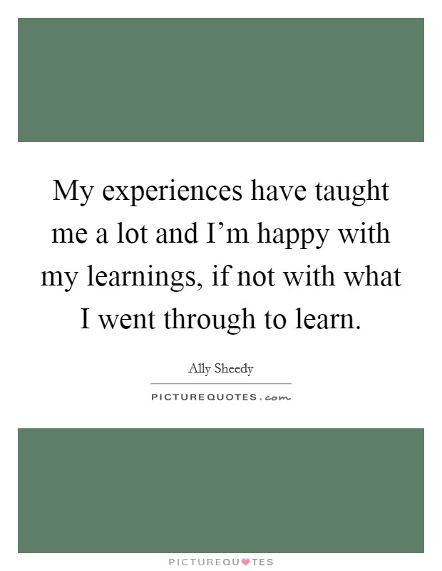 My experiences have taught me a lot and I'm happy with my learnings, if not with what I went through to learn. Picture Quote #1