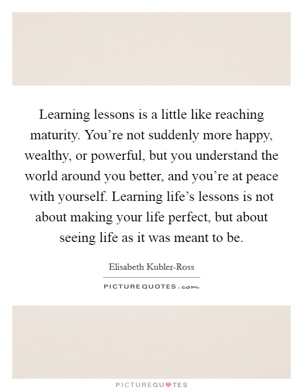 Learning lessons is a little like reaching maturity. You're not suddenly more happy, wealthy, or powerful, but you understand the world around you better, and you're at peace with yourself. Learning life's lessons is not about making your life perfect, but about seeing life as it was meant to be Picture Quote #1