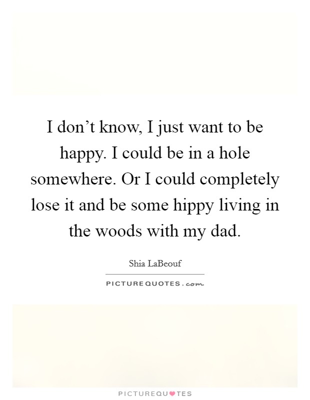 I don't know, I just want to be happy. I could be in a hole somewhere. Or I could completely lose it and be some hippy living in the woods with my dad Picture Quote #1