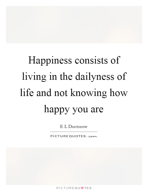 Happiness consists of living in the dailyness of life and not knowing how happy you are Picture Quote #1