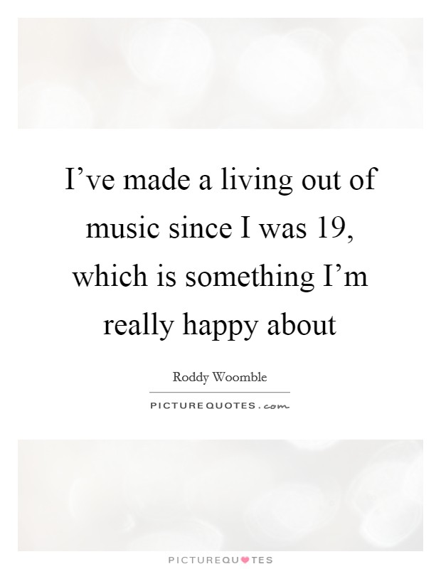 I've made a living out of music since I was 19, which is something I'm really happy about Picture Quote #1