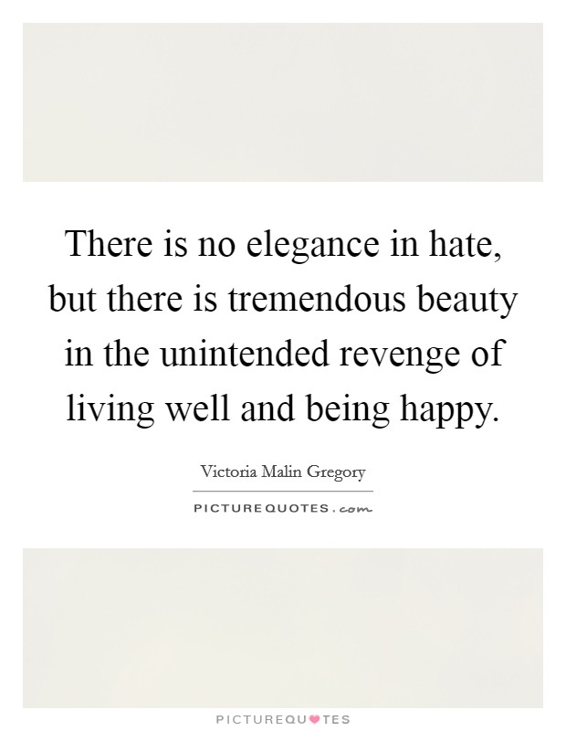 There is no elegance in hate, but there is tremendous beauty in the unintended revenge of living well and being happy Picture Quote #1