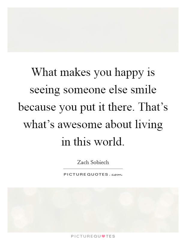 What makes you happy is seeing someone else smile because you put it there. That's what's awesome about living in this world Picture Quote #1
