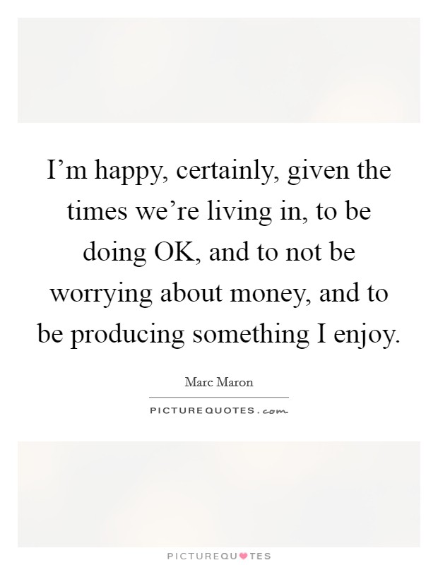 I'm happy, certainly, given the times we're living in, to be doing OK, and to not be worrying about money, and to be producing something I enjoy Picture Quote #1