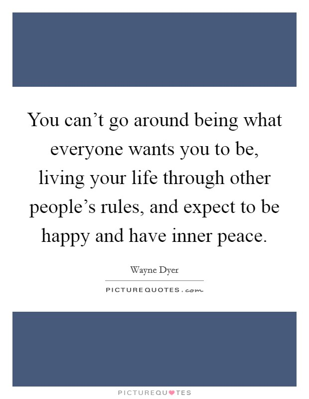 You can't go around being what everyone wants you to be, living your life through other people's rules, and expect to be happy and have inner peace Picture Quote #1