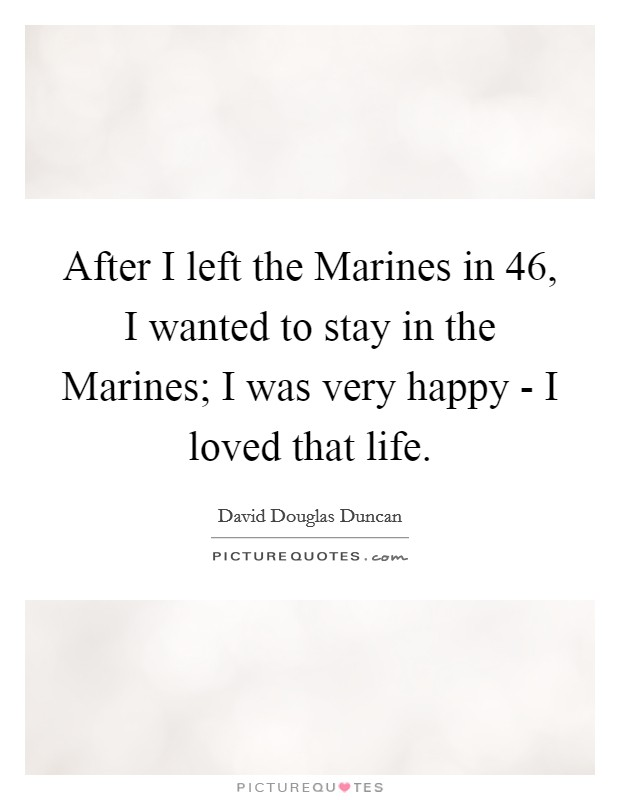 After I left the Marines in  46, I wanted to stay in the Marines; I was very happy - I loved that life Picture Quote #1