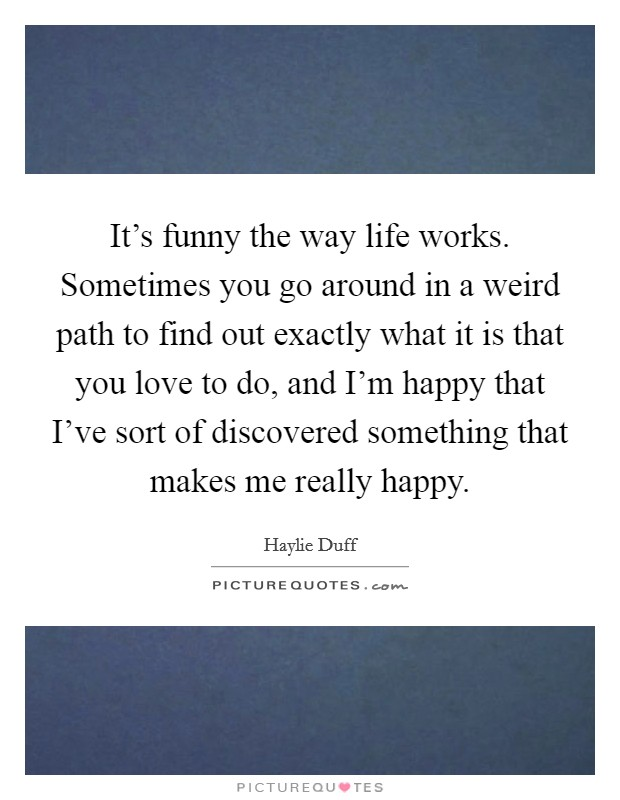 It's funny the way life works. Sometimes you go around in a weird path to find out exactly what it is that you love to do, and I'm happy that I've sort of discovered something that makes me really happy Picture Quote #1