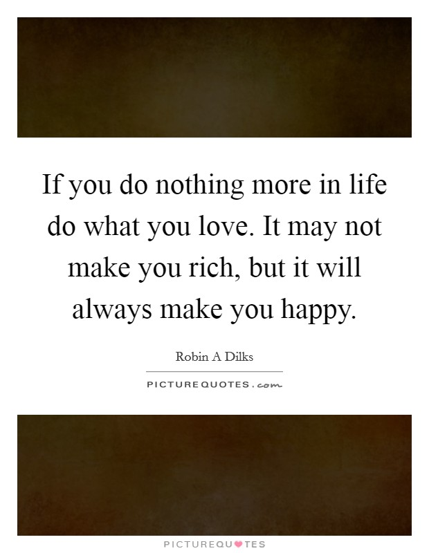 If you do nothing more in life do what you love. It may not make you rich, but it will always make you happy Picture Quote #1